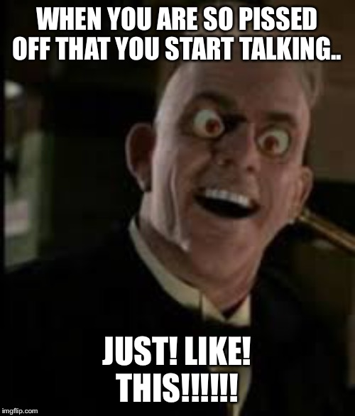 WHEN YOU ARE SO PISSED OFF THAT YOU START TALKING.. JUST! LIKE! THIS!!!!!! | image tagged in judge doom | made w/ Imgflip meme maker