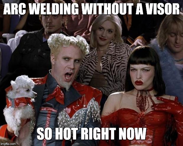Mugatu So Hot Right Now Meme | ARC WELDING WITHOUT A VISOR SO HOT RIGHT NOW | image tagged in memes,mugatu so hot right now | made w/ Imgflip meme maker