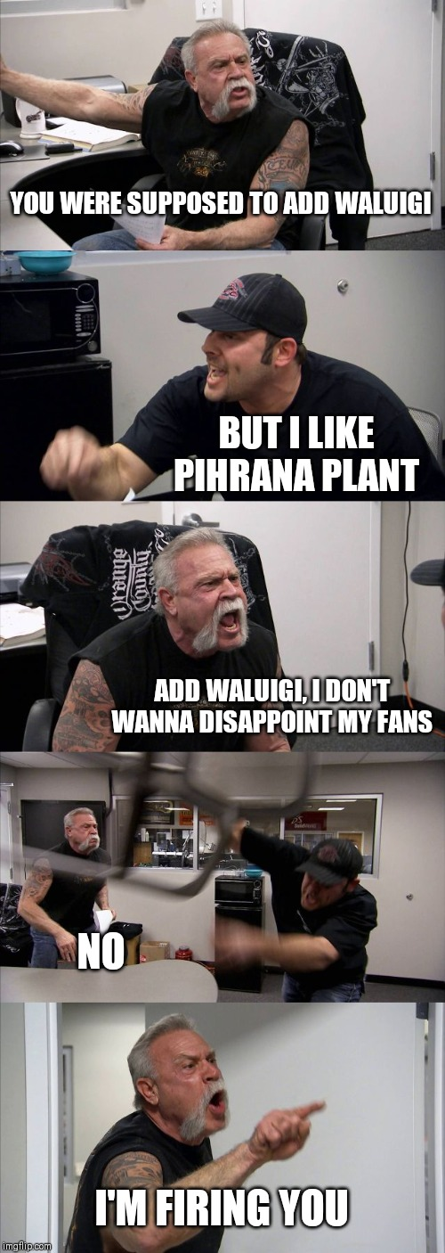 What really happened | YOU WERE SUPPOSED TO ADD WALUIGI BUT I LIKE PIHRANA PLANT ADD WALUIGI, I DON'T WANNA DISAPPOINT MY FANS NO I'M FIRING YOU | image tagged in memes,american chopper argument,super smash bros,smash bros,nintendo,nintendo switch | made w/ Imgflip meme maker