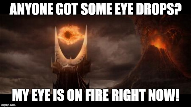 Eye Of Sauron |  ANYONE GOT SOME EYE DROPS? MY EYE IS ON FIRE RIGHT NOW! | image tagged in memes,eye of sauron | made w/ Imgflip meme maker