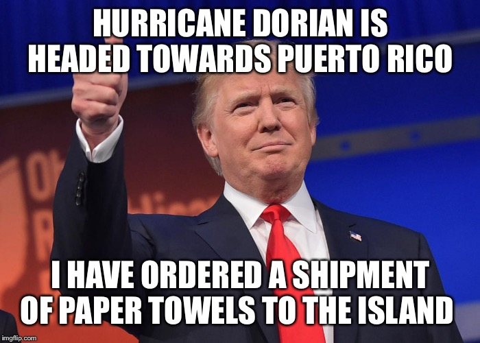 donald trump |  HURRICANE DORIAN IS HEADED TOWARDS PUERTO RICO; I HAVE ORDERED A SHIPMENT OF PAPER TOWELS TO THE ISLAND | image tagged in donald trump | made w/ Imgflip meme maker