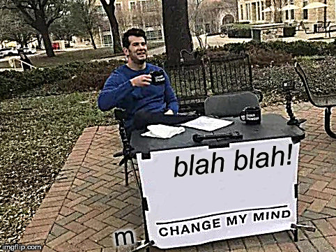 NOPE! | blah blah! m | image tagged in memes,change my mind,uh,mine is bigger,blah blah blah | made w/ Imgflip meme maker