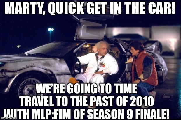 MLP season 9 finale is almost here! | MARTY, QUICK GET IN THE CAR! WE'RE GOING TO TIME TRAVEL TO THE PAST OF 2010 WITH MLP:FIM OF SEASON 9 FINALE! | image tagged in back to the future,mlp fim,my little pony friendship is magic,marty mcfly,doc brown,doc brown marty mcfly | made w/ Imgflip meme maker
