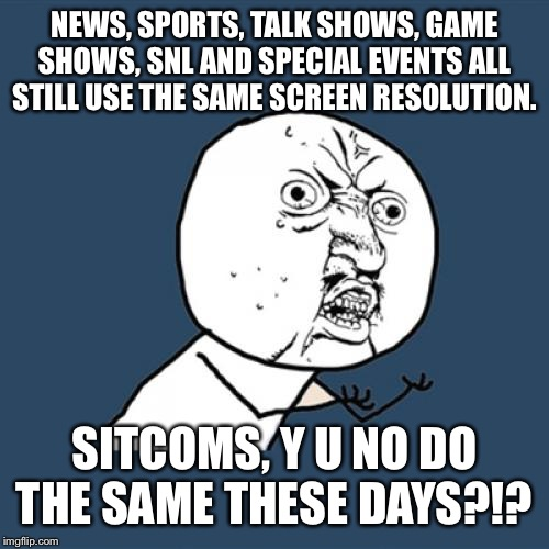 Y U No Meme | NEWS, SPORTS, TALK SHOWS, GAME SHOWS, SNL AND SPECIAL EVENTS ALL STILL USE THE SAME SCREEN RESOLUTION. SITCOMS, Y U NO DO THE SAME THESE DAY | image tagged in memes,y u no | made w/ Imgflip meme maker