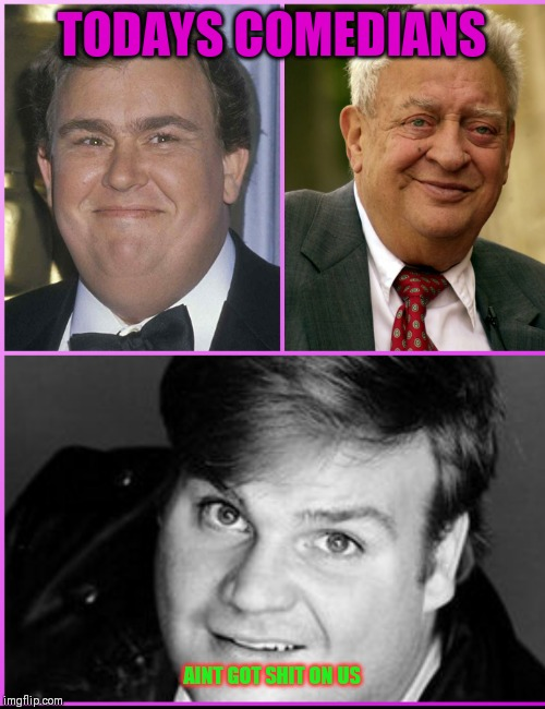 Dead comedians | TODAYS COMEDIANS AINT GOT SHIT ON US | image tagged in greatest comedians,john candy,rodney dangerfield,chris farley,80s,90s | made w/ Imgflip meme maker