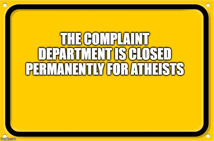 road sign |  THE COMPLAINT DEPARTMENT IS CLOSED PERMANENTLY FOR ATHEISTS | image tagged in road sign | made w/ Imgflip meme maker