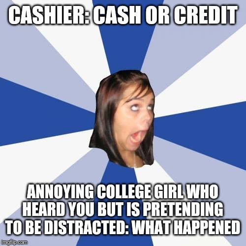 Annoying Facebook Girl | CASHIER: CASH OR CREDIT ANNOYING COLLEGE GIRL WHO HEARD YOU BUT IS PRETENDING TO BE DISTRACTED: WHAT HAPPENED | image tagged in memes,annoying facebook girl,retail | made w/ Imgflip meme maker