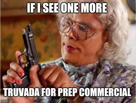 Madea with Gun |  IF I SEE ONE MORE; TRUVADA FOR PREP COMMERCIAL | image tagged in madea with gun | made w/ Imgflip meme maker