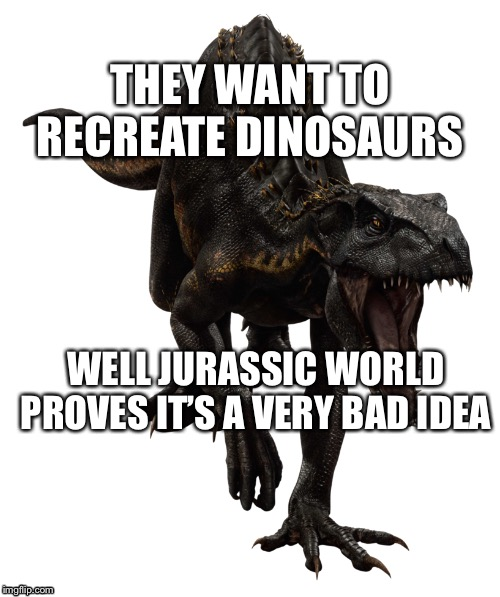 Jurassic world |  THEY WANT TO RECREATE DINOSAURS; WELL JURASSIC WORLD PROVES IT'S A VERY BAD IDEA | image tagged in jurassic world | made w/ Imgflip meme maker