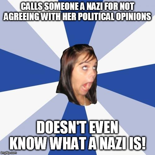 Annoying Facebook Girl | CALLS SOMEONE A NAZI FOR NOT AGREEING WITH HER POLITICAL OPINIONS DOESN'T EVEN KNOW WHAT A NAZI IS! | image tagged in memes,annoying facebook girl | made w/ Imgflip meme maker