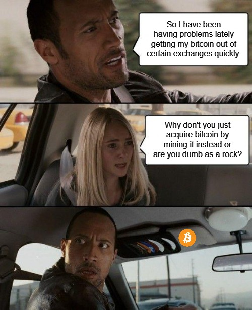 The Rock Driving Bitcoin | So I have been having problems lately getting my bitcoin out of certain exchanges quickly. Why don't you just acquire bitcoin by mining it i | image tagged in memes,bitcoin,btc,exchange,mining | made w/ Imgflip meme maker
