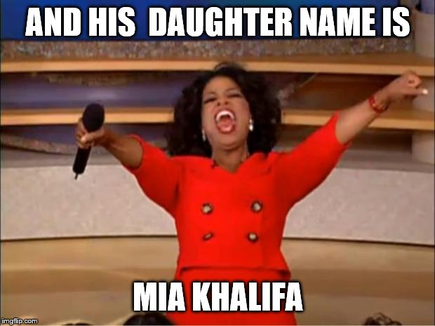 AND HIS  DAUGHTER NAME IS MIA KHALIFA | image tagged in memes,oprah you get a | made w/ Imgflip meme maker