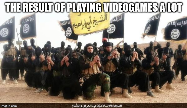 ISIS Jihad Terrorists | THE RESULT OF PLAYING VIDEOGAMES A LOT | image tagged in isis jihad terrorists | made w/ Imgflip meme maker
