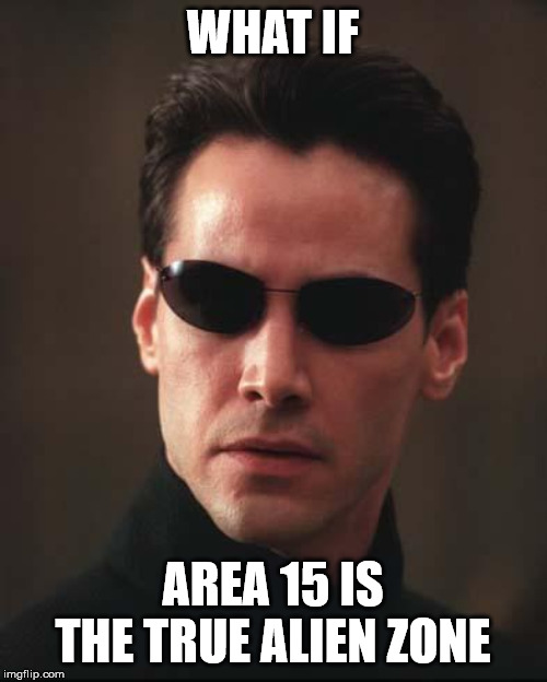 Neo Matrix Keanu Reeves | WHAT IF AREA 15 IS THE TRUE ALIEN ZONE | image tagged in neo matrix keanu reeves | made w/ Imgflip meme maker