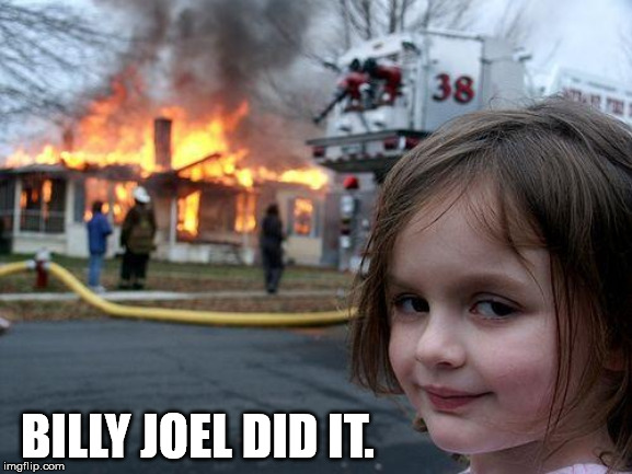 Disaster Girl Meme | BILLY JOEL DID IT. | image tagged in memes,disaster girl | made w/ Imgflip meme maker