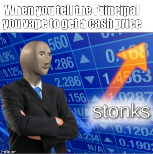 Stonks | When you tell the Principal you vape to get a cash price | image tagged in stonks | made w/ Imgflip meme maker