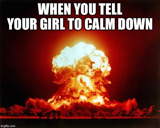 Nuclear Explosion Meme | WHEN YOU TELL YOUR GIRL TO CALM DOWN | image tagged in memes,nuclear explosion | made w/ Imgflip meme maker