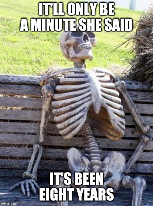 Waiting Skeleton | IT'LL ONLY BE A MINUTE SHE SAID IT'S BEEN EIGHT YEARS | image tagged in memes,waiting skeleton | made w/ Imgflip meme maker