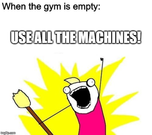 X All The Y | When the gym is empty: USE ALL THE MACHINES! | image tagged in memes,x all the y | made w/ Imgflip meme maker