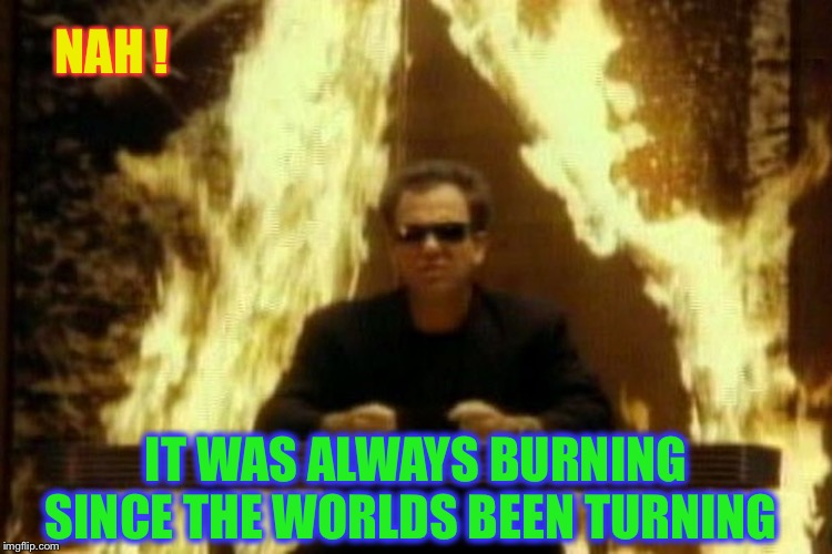 Billy Joel | NAH ! IT WAS ALWAYS BURNING SINCE THE WORLDS BEEN TURNING | image tagged in billy joel | made w/ Imgflip meme maker