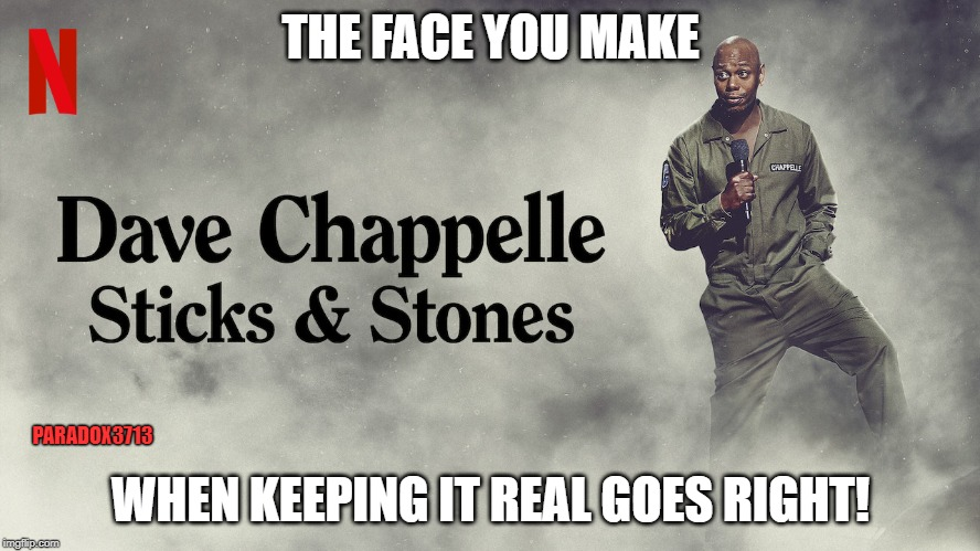 Oh yeah, they all gonna be mad, son! | THE FACE YOU MAKE WHEN KEEPING IT REAL GOES RIGHT! PARADOX3713 | image tagged in memes,dave chappelle,netflix,comedy,dark humor,truth hurts | made w/ Imgflip meme maker