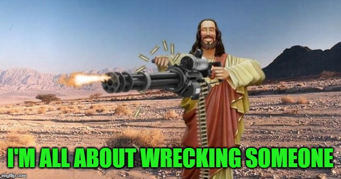 I'M ALL ABOUT WRECKING SOMEONE | made w/ Imgflip meme maker