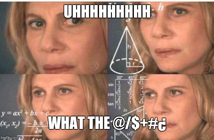 Math lady/Confused lady | UHHHHHHHHH WHAT THE @/$+#¿ | image tagged in math lady/confused lady | made w/ Imgflip meme maker