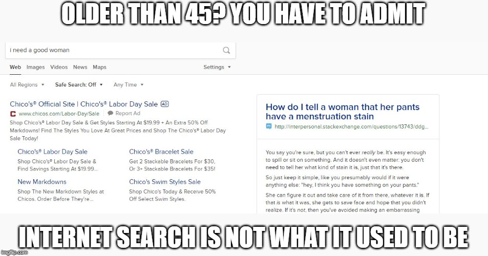 Some things, do not get better with age |  OLDER THAN 45? YOU HAVE TO ADMIT; INTERNET SEARCH IS NOT WHAT IT USED TO BE | image tagged in memes,funny,history,internet,back in my day,fun | made w/ Imgflip meme maker