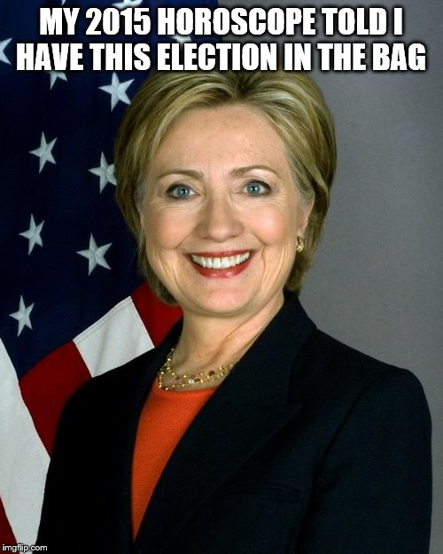 Hillary Clinton Meme | MY 2015 HOROSCOPE TOLD I HAVE THIS ELECTION IN THE BAG | image tagged in memes,hillary clinton | made w/ Imgflip meme maker