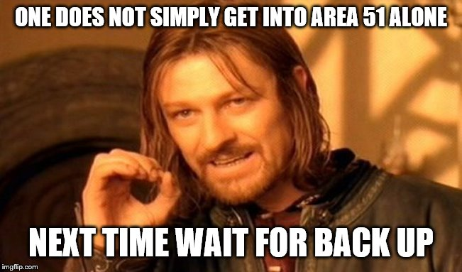 One Does Not Simply Meme | ONE DOES NOT SIMPLY GET INTO AREA 51 ALONE NEXT TIME WAIT FOR BACK UP | image tagged in memes,one does not simply | made w/ Imgflip meme maker