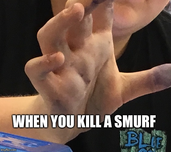 WHEN YOU KILL A SMURF | image tagged in kill,smurfs | made w/ Imgflip meme maker