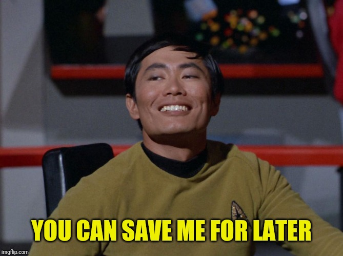 Sulu smug | YOU CAN SAVE ME FOR LATER | image tagged in sulu smug | made w/ Imgflip meme maker