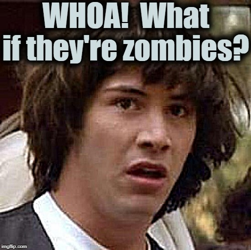 Conspiracy Keanu Meme | WHOA!  What if they're zombies? | image tagged in memes,conspiracy keanu | made w/ Imgflip meme maker