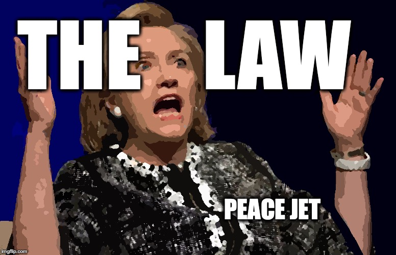 No-one is Above the Law | THE    LAW PEACE JET | image tagged in hillary clinton,clinton,fisa,comey,trump russia collusion | made w/ Imgflip meme maker