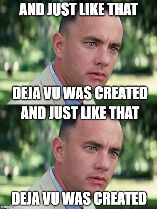 Deja Vu: Electric Boogaloo | AND JUST LIKE THAT DEJA VU WAS CREATED AND JUST LIKE THAT DEJA VU WAS CREATED | image tagged in memes,and just like that,funny,deja vu,tom hanks,movies | made w/ Imgflip meme maker