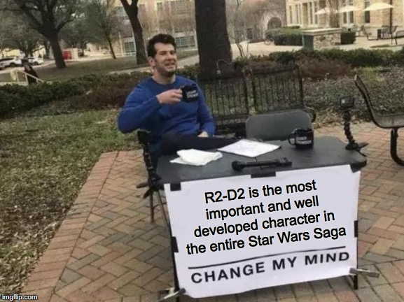 R2-D2 is the most important and well developed character in Star Wars | R2-D2 is the most important and well developed character in the entire Star Wars Saga | image tagged in memes,change my mind,r2d2,star wars,character | made w/ Imgflip meme maker