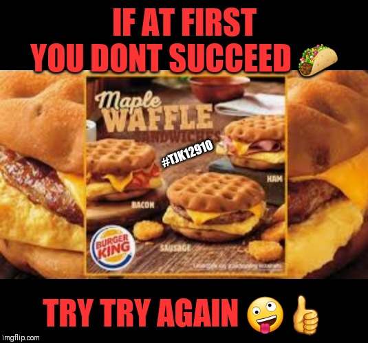 The reason the chicken crossed the road |  IF AT FIRST YOU DONT SUCCEED 🌮; #TJK12910; TRY TRY AGAIN 🤪👍 | image tagged in why the chicken cross the road,popeye's,chick-fil-a,viral meme | made w/ Imgflip meme maker