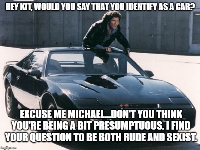 HEY KIT, WOULD YOU SAY THAT YOU IDENTIFY AS A CAR? EXCUSE ME MICHAEL...DON'T YOU THINK YOU'RE BEING A BIT PRESUMPTUOUS. I FIND YOUR QUESTION | image tagged in 3rd wave feminism,feminism cult,nutty feminists | made w/ Imgflip meme maker