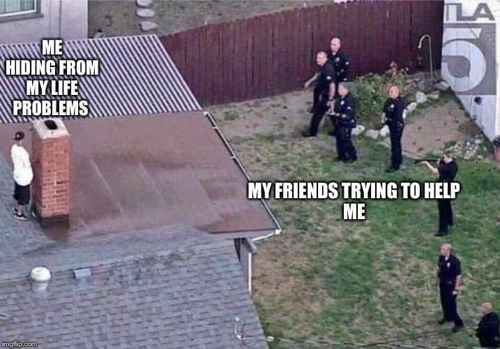 Freal | ME HIDING FROM MY LIFE PROBLEMS MY FRIENDS TRYING TO HELP ME | image tagged in fortnite meme | made w/ Imgflip meme maker