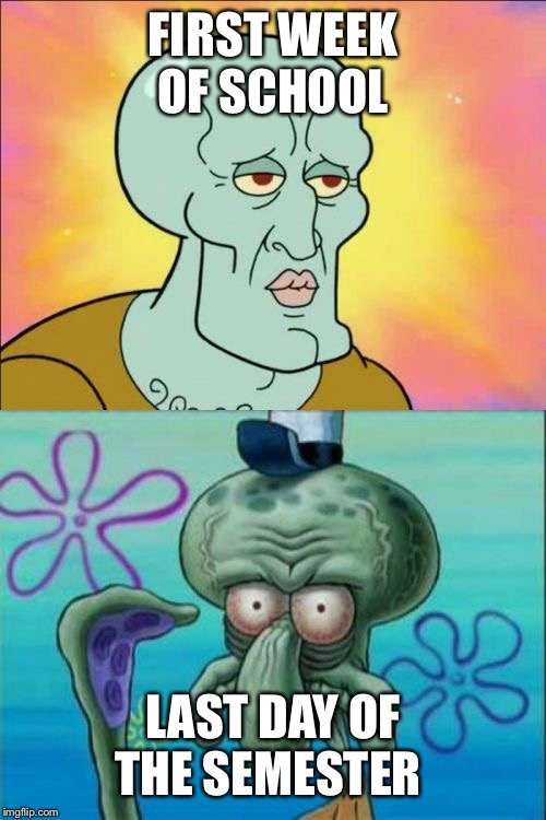 Squidward Meme | FIRST WEEK OF SCHOOL LAST DAY OF THE SEMESTER | image tagged in memes,squidward | made w/ Imgflip meme maker