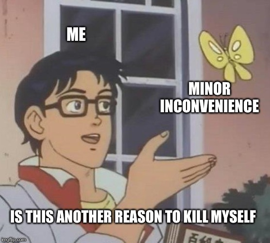 Is This A Pigeon | ME MINOR INCONVENIENCE IS THIS ANOTHER REASON TO KILL MYSELF | image tagged in memes,is this a pigeon | made w/ Imgflip meme maker