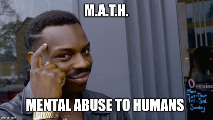Roll Safe Think About It | M.A.T.H. MENTAL ABUSE TO HUMANS | image tagged in memes,roll safe think about it | made w/ Imgflip meme maker