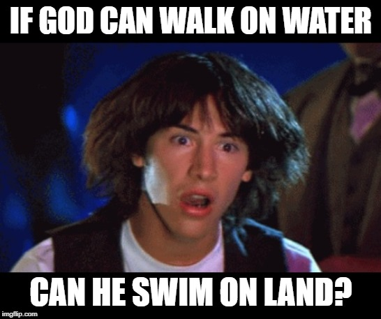 WOAH | IF GOD CAN WALK ON WATER CAN HE SWIM ON LAND? | image tagged in woah | made w/ Imgflip meme maker