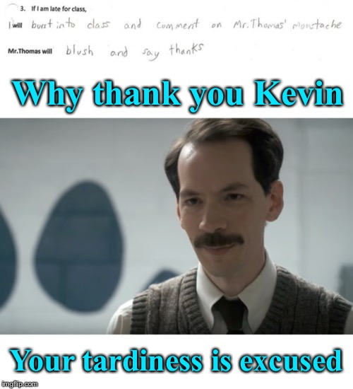 Close enough. It's a must dash kind of morning | Why thank you Kevin Your tardiness is excused | image tagged in student,late,teachers laughing,moustache,flattery,still a better love story than twilight | made w/ Imgflip meme maker