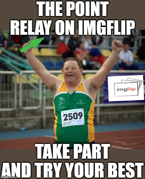 A special message | THE POINT RELAY ON IMGFLIP TAKE PART AND TRY YOUR BEST | image tagged in imgflip users,imgflip points,special olympics,lol,upvotes,imgflip humor | made w/ Imgflip meme maker