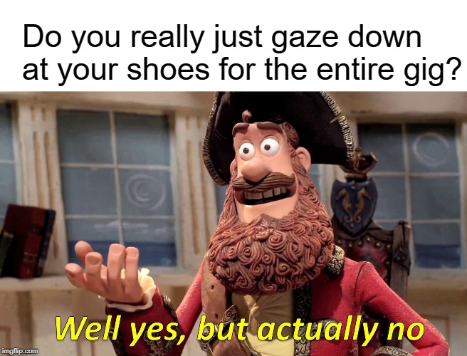 Shoegaze stage presence | Do you really just gaze down at your shoes for the entire gig? | image tagged in memes,well yes but actually no,shoegaze meme,shoegaze memes,shoegazer,music meme | made w/ Imgflip meme maker