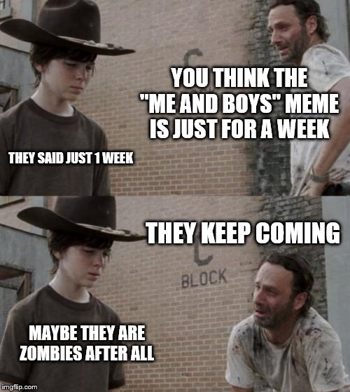 "Rick and Carl Meme | YOU THINK THE ""ME AND BOYS"" MEME IS JUST FOR A WEEK THEY SAID JUST 1 WEEK THEY KEEP COMING MAYBE THEY ARE ZOMBIES AFTER ALL 