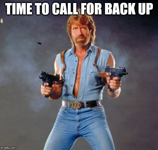 Chuck Norris Guns Meme | TIME TO CALL FOR BACK UP | image tagged in memes,chuck norris guns,chuck norris | made w/ Imgflip meme maker