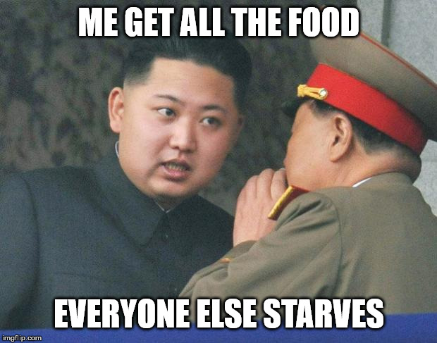 Hungry Kim Jong Un | ME GET ALL THE FOOD EVERYONE ELSE STARVES | image tagged in hungry kim jong un | made w/ Imgflip meme maker