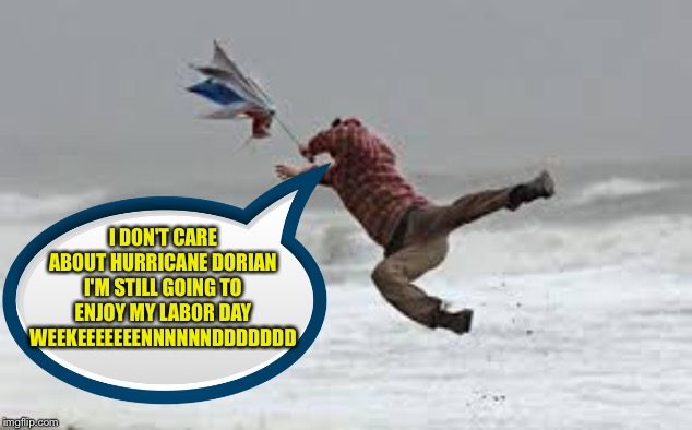 Hurricane Irma | I DON'T CARE ABOUT HURRICANE DORIAN I'M STILL GOING TO ENJOY MY LABOR DAY WEEKEEEEEEENNNNNNDDDDDDD | image tagged in hurricane irma | made w/ Imgflip meme maker
